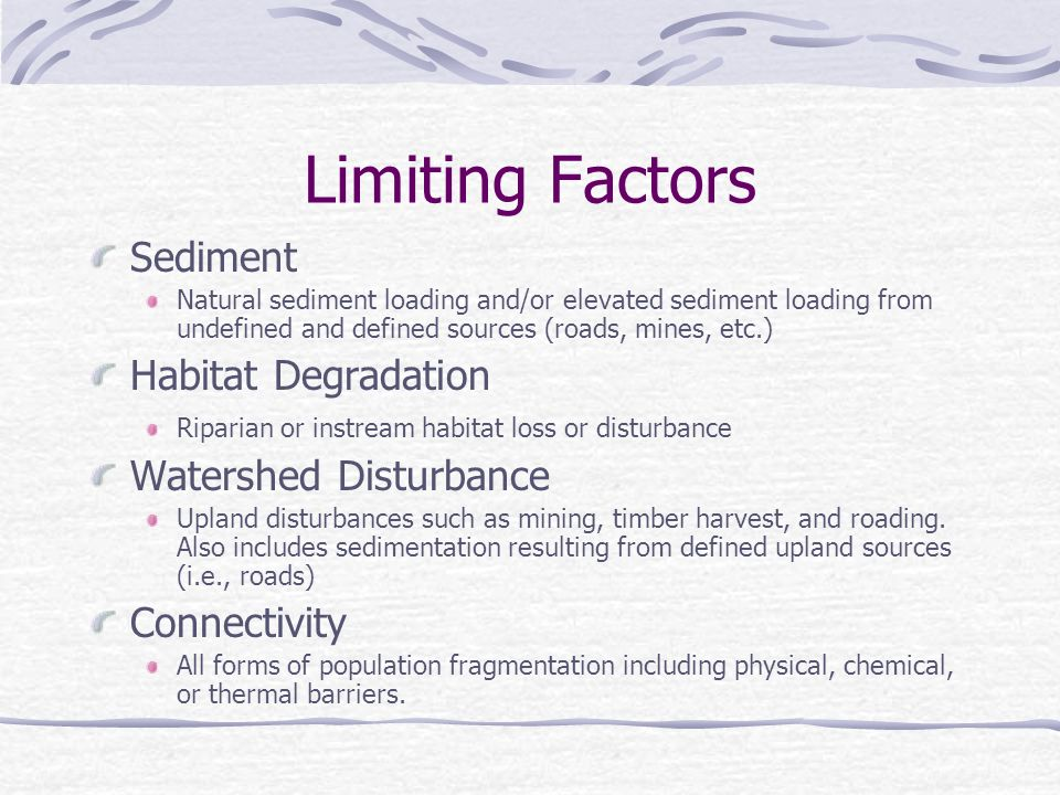 Limiting Factors Sediment Natural sediment loading and/or elevated sediment loading from undefined and defined sources (roads, mines, etc.) Habitat Degradation Riparian or instream habitat loss or disturbance Watershed Disturbance Upland disturbances such as mining, timber harvest, and roading.