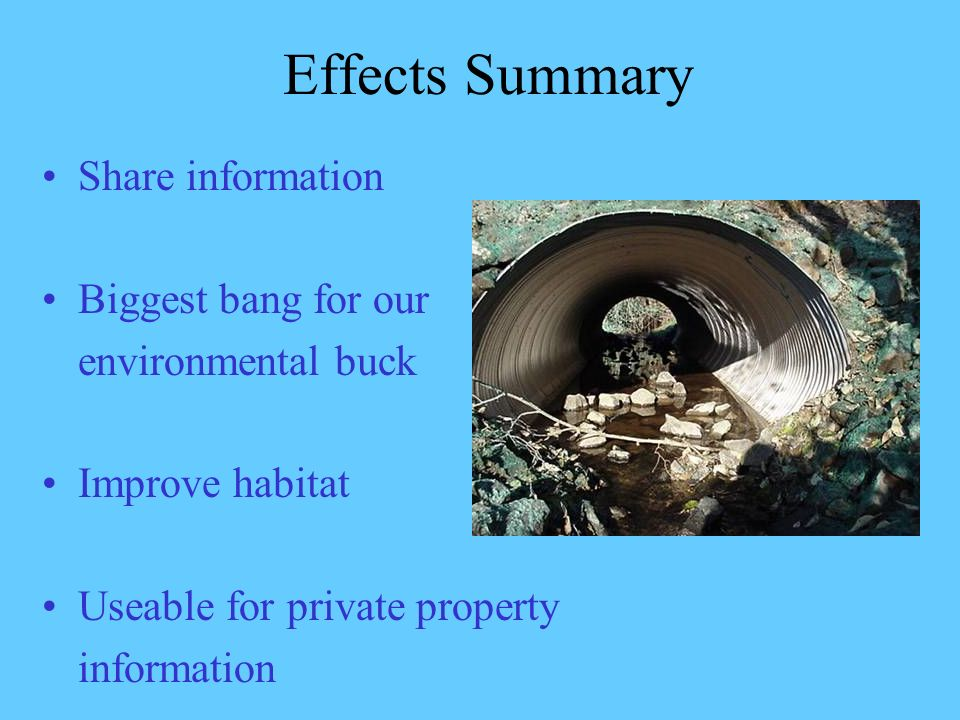 Effects Summary Share information Biggest bang for our environmental buck Improve habitat Useable for private property information