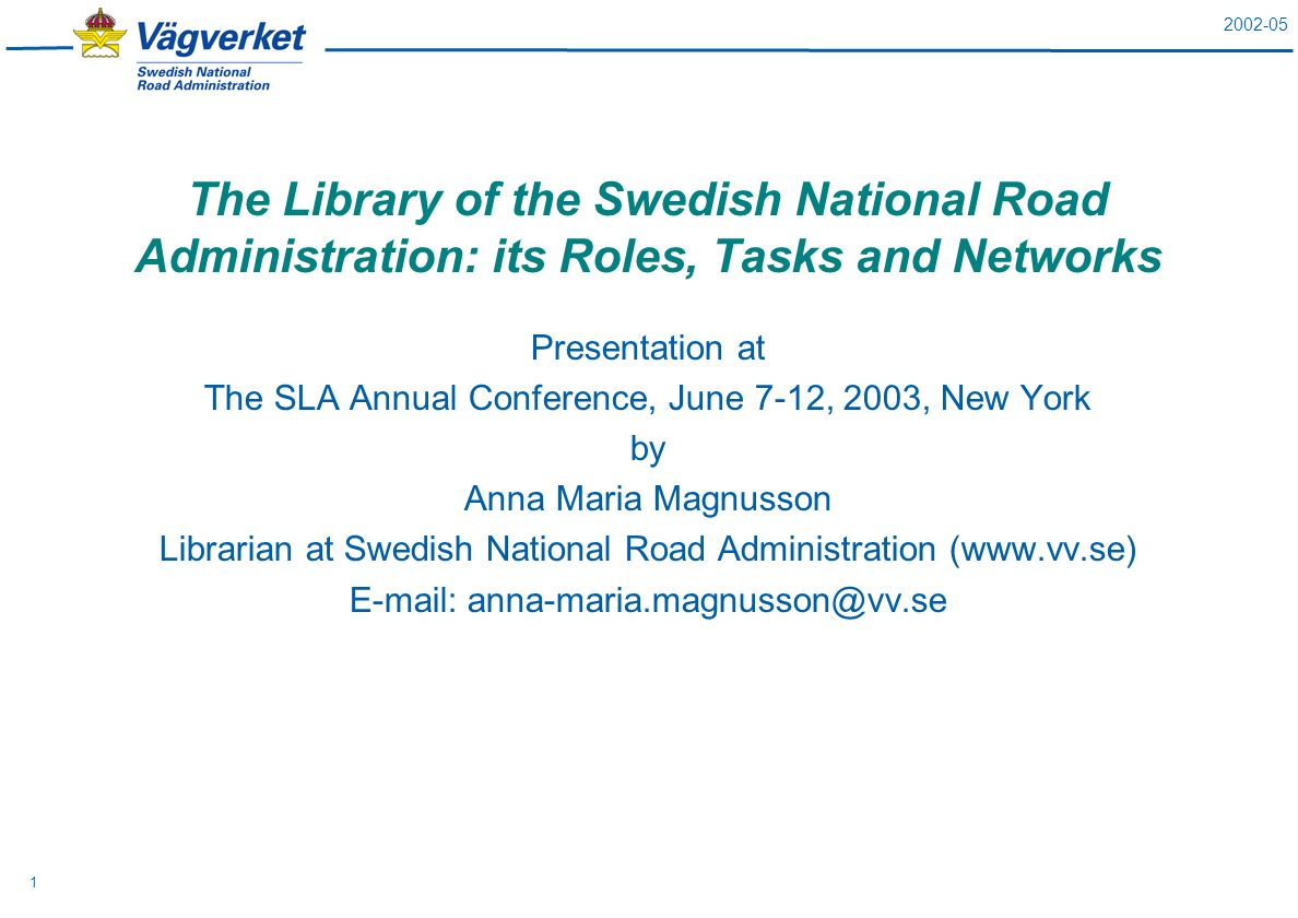 2002-05 1 The Library of the Swedish National Road Administration: its Roles, Tasks and Networks Presentation at The SLA Annual Conference, June 7-12, 2003, New York by Anna Maria Magnusson Librarian at Swedish National Road Administration (www.vv.se) E-mail: anna-maria.magnusson@vv.se