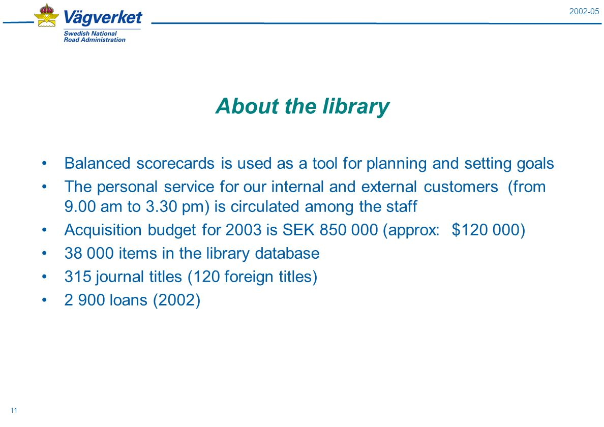 2002-05 11 About the library Balanced scorecards is used as a tool for planning and setting goals The personal service for our internal and external customers (from 9.00 am to 3.30 pm) is circulated among the staff Acquisition budget for 2003 is SEK 850 000 (approx: $120 000) 38 000 items in the library database 315 journal titles (120 foreign titles) 2 900 loans (2002)