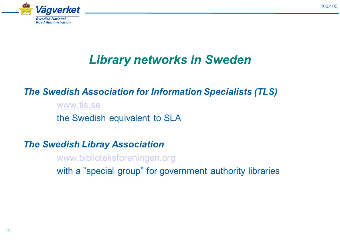 2002-05 13 Library networks in Sweden The Swedish Association for Information Specialists (TLS) www.tls.se the Swedish equivalent to SLA The Swedish Libray Association www.biblioteksforeningen.org with a special group for government authority libraries