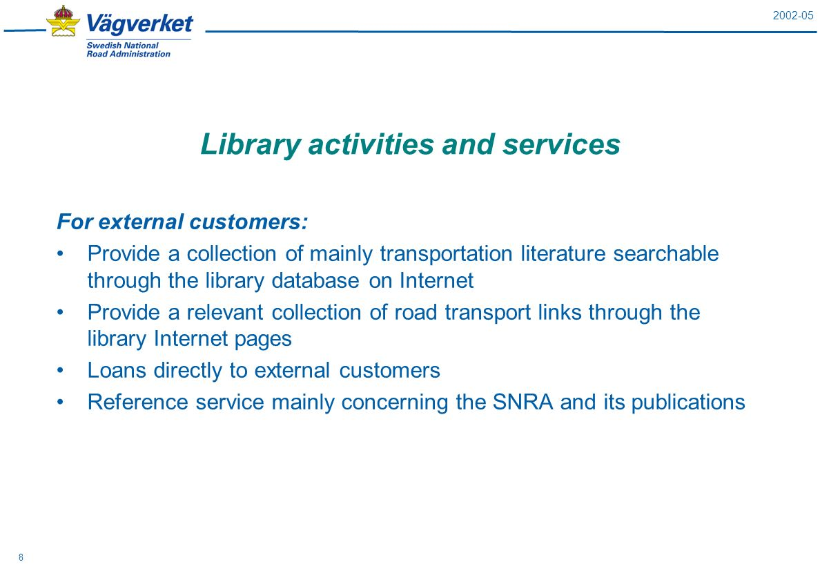 2002-05 8 Library activities and services For external customers: Provide a collection of mainly transportation literature searchable through the library database on Internet Provide a relevant collection of road transport links through the library Internet pages Loans directly to external customers Reference service mainly concerning the SNRA and its publications