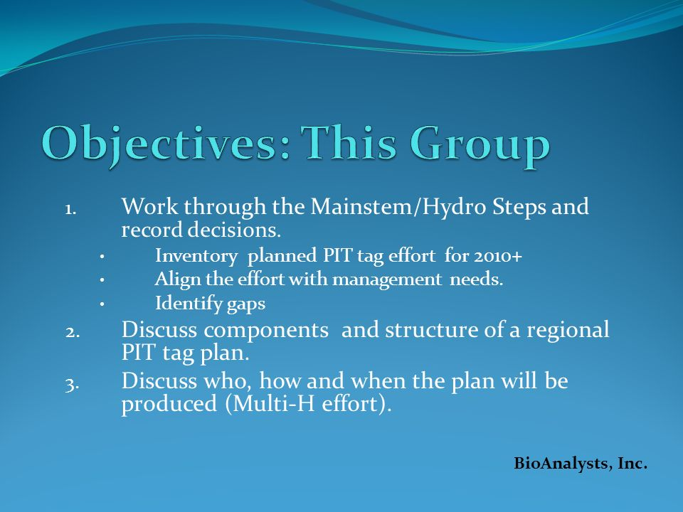 1. Work through the Mainstem/Hydro Steps and r ecord decisions. Inventory planned PIT tag effort for 2010+ Align the effort with management needs. Ide