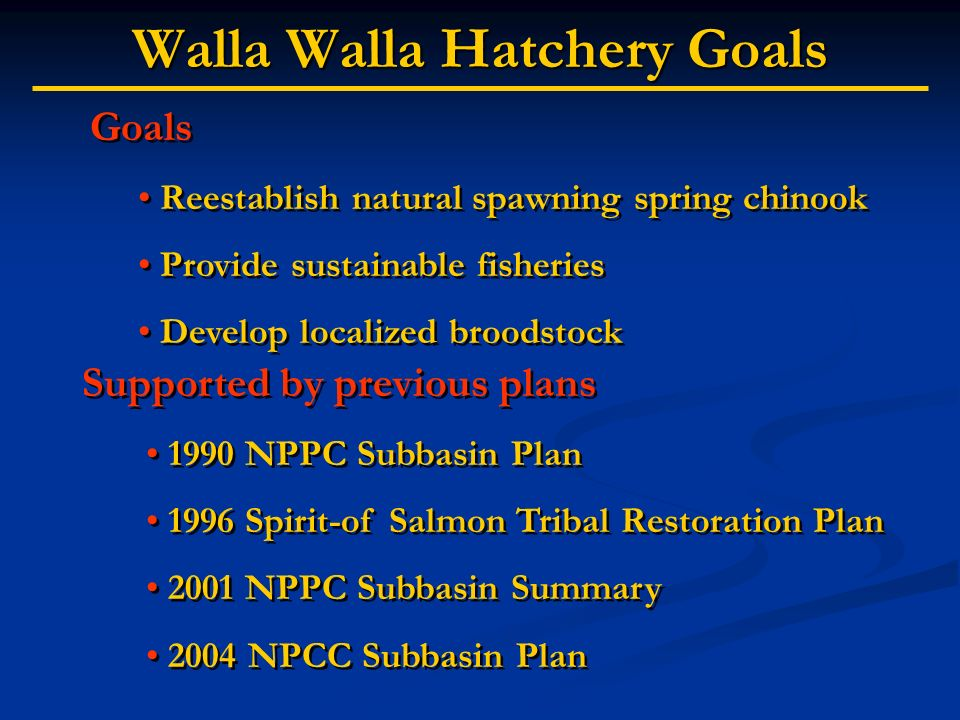 Walla Walla Hatchery Goals Goals Reestablish natural spawning spring chinook Provide sustainable fisheries Develop localized broodstock Goals Reestabl