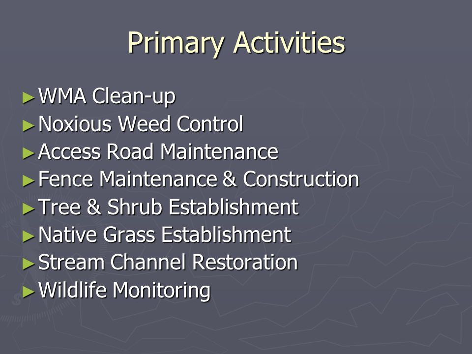 Primary Activities WMA Clean-up WMA Clean-up Noxious Weed Control Noxious Weed Control Access Road Maintenance Access Road Maintenance Fence Maintenan