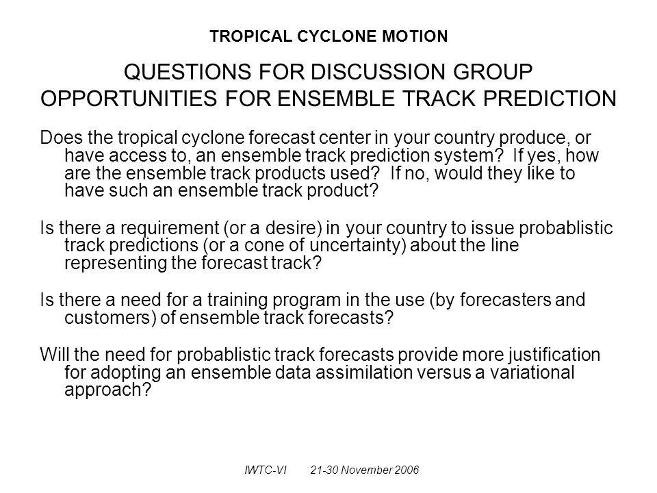 TROPICAL CYCLONE MOTION QUESTIONS FOR DISCUSSION GROUP OPPORTUNITIES FOR ENSEMBLE TRACK PREDICTION Does the tropical cyclone forecast center in your country produce, or have access to, an ensemble track prediction system.