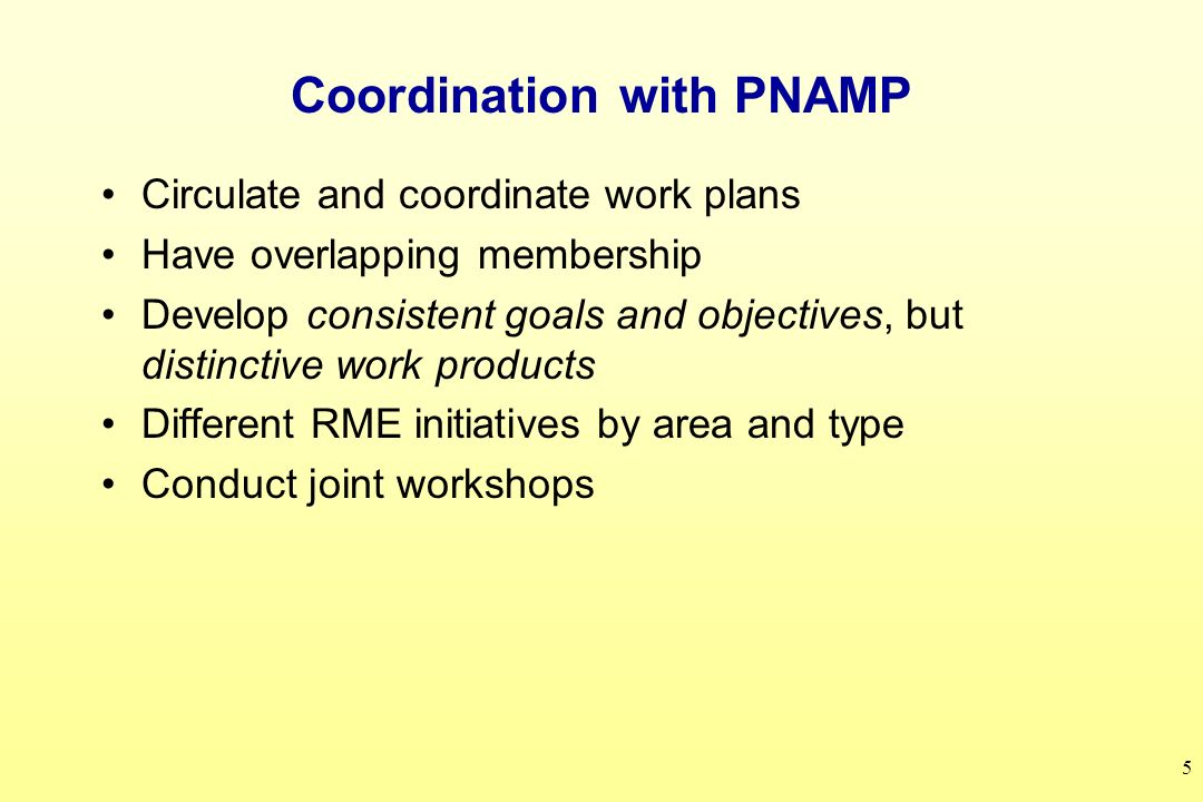 5 Coordination with PNAMP Circulate and coordinate work plans Have overlapping membership Develop consistent goals and objectives, but distinctive work products Different RME initiatives by area and type Conduct joint workshops