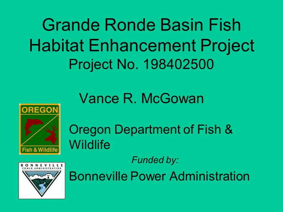 Grande Ronde Basin Fish Habitat Enhancement Project Project No. 198402500 Vance R. McGowan Oregon Department of Fish & Wildlife Funded by: Bonneville