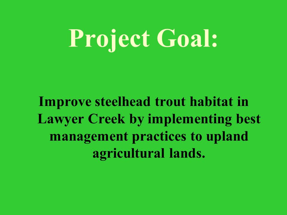 Project Goal: Improve steelhead trout habitat in Lawyer Creek by implementing best management practices to upland agricultural lands.