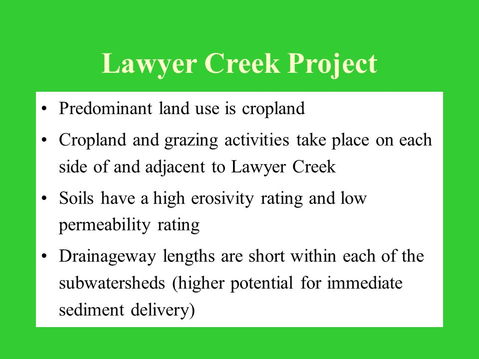 Lawyer Creek Project Predominant land use is cropland Cropland and grazing activities take place on each side of and adjacent to Lawyer Creek Soils have a high erosivity rating and low permeability rating Drainageway lengths are short within each of the subwatersheds (higher potential for immediate sediment delivery)