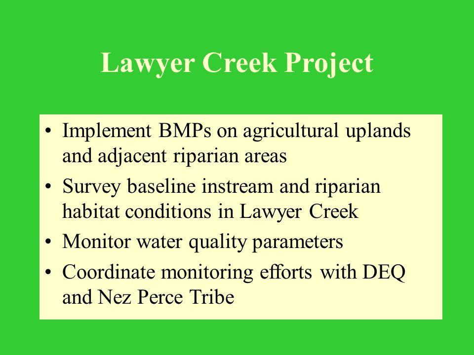 Implement BMPs on agricultural uplands and adjacent riparian areas Survey baseline instream and riparian habitat conditions in Lawyer Creek Monitor water quality parameters Coordinate monitoring efforts with DEQ and Nez Perce Tribe Lawyer Creek Project