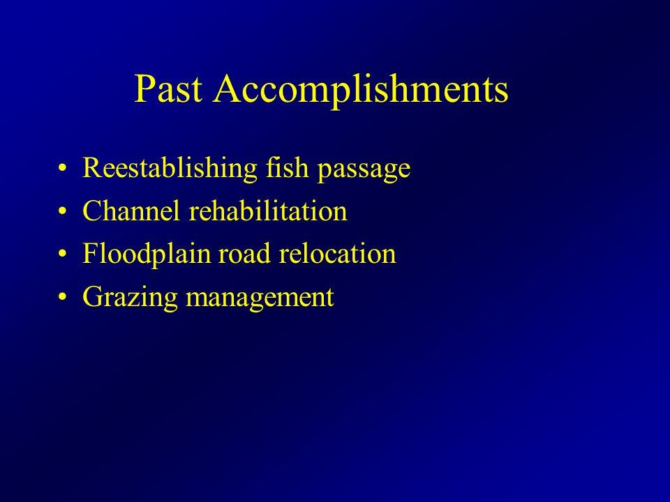 Past Accomplishments Reestablishing fish passage Channel rehabilitation Floodplain road relocation Grazing management