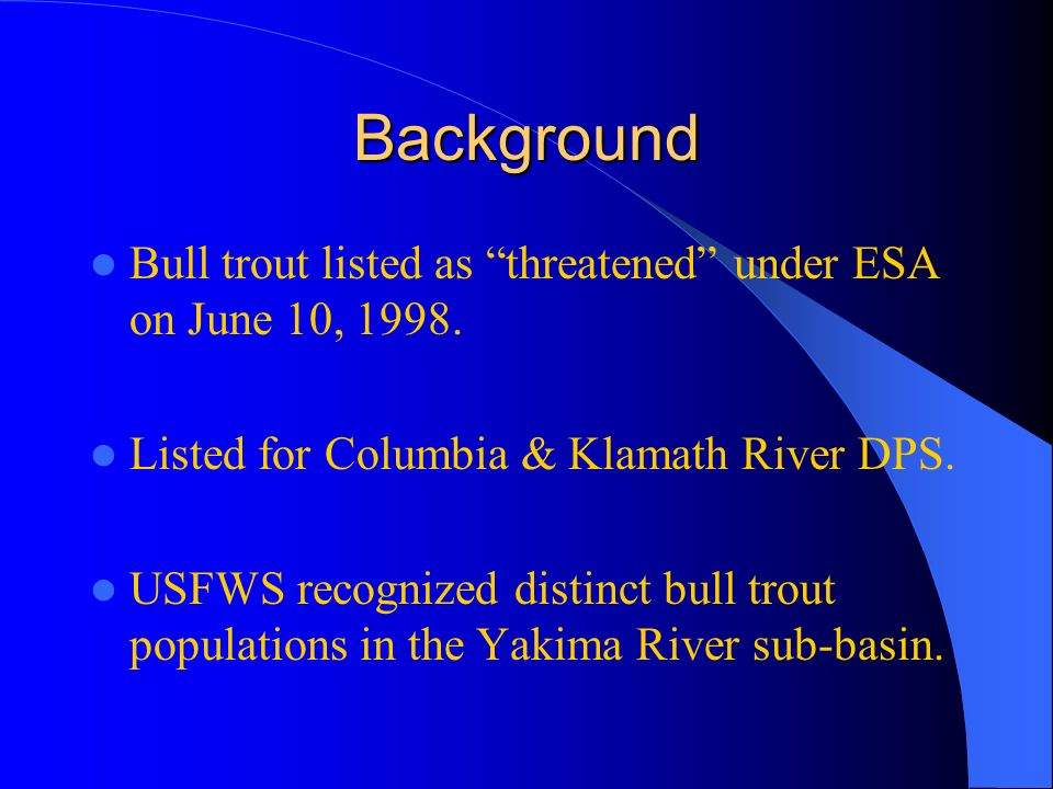 Background Bull trout listed as threatened under ESA on June 10, 1998.