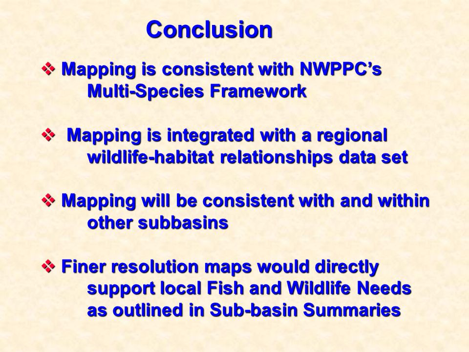 Conclusion Mapping is consistent with NWPPCs Multi-Species Framework Mapping is consistent with NWPPCs Multi-Species Framework Mapping is integrated with a regional wildlife-habitat relationships data set Mapping is integrated with a regional wildlife-habitat relationships data set Mapping will be consistent with and within other subbasins Mapping will be consistent with and within other subbasins Finer resolution maps would directly Finer resolution maps would directly support local Fish and Wildlife Needs as outlined in Sub-basin Summaries