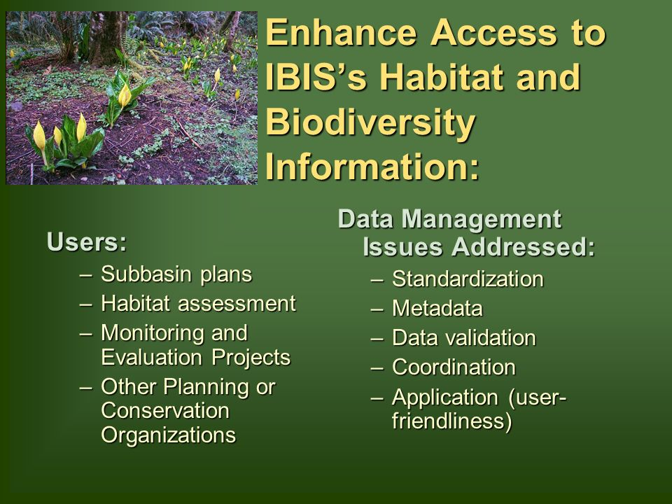 Enhance Access to IBISs Habitat and Biodiversity Information: Users: –Subbasin plans –Habitat assessment –Monitoring and Evaluation Projects –Other Planning or Conservation Organizations Data Management Issues Addressed: –Standardization –Metadata –Data validation –Coordination –Application (user- friendliness)