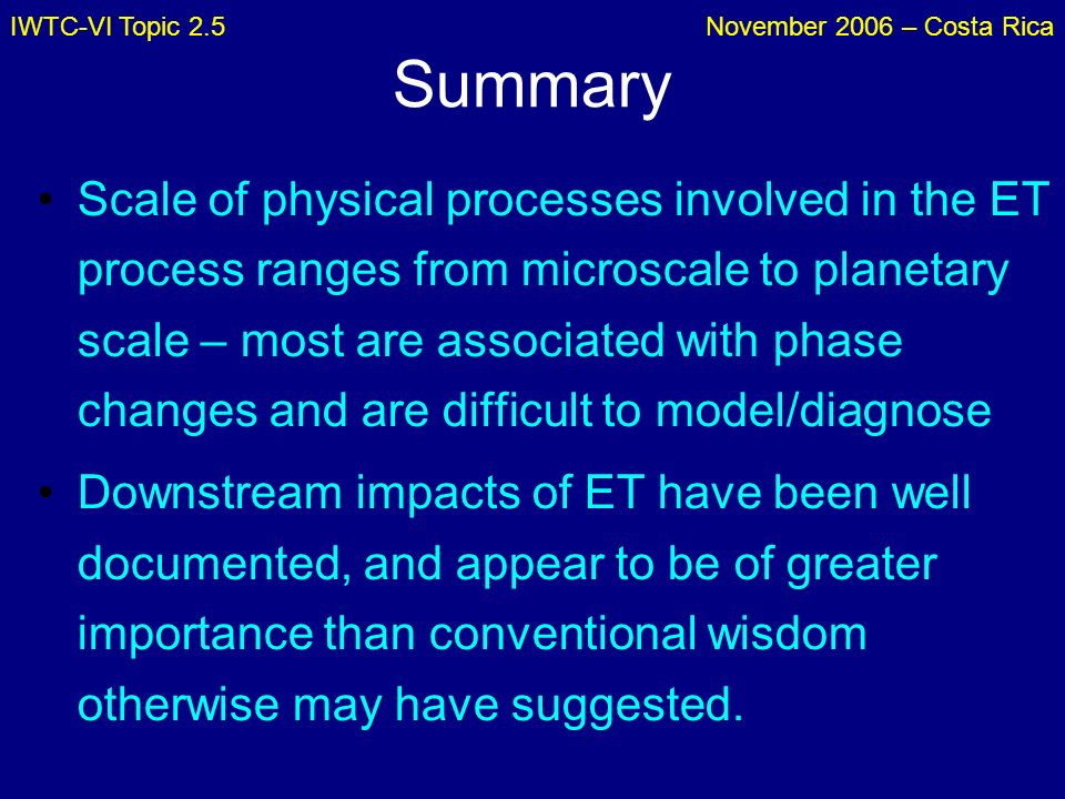 IWTC-VI Topic 2.5November 2006 – Costa Rica Summary Scale of physical processes involved in the ET process ranges from microscale to planetary scale –