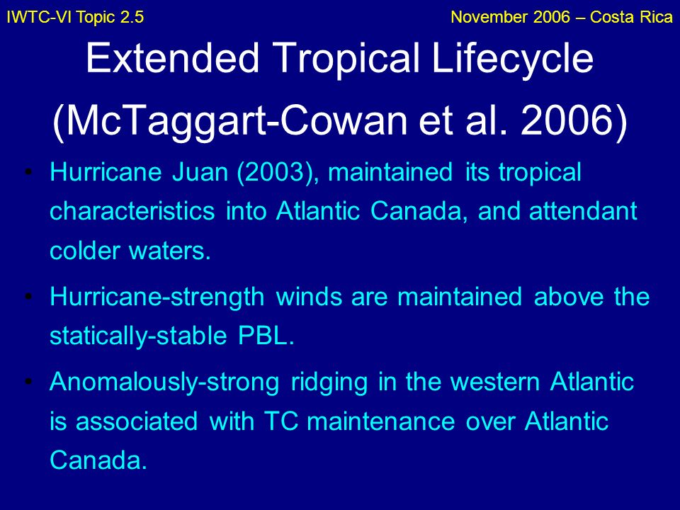 IWTC-VI Topic 2.5November 2006 – Costa Rica Extended Tropical Lifecycle (McTaggart-Cowan et al. 2006) Hurricane Juan (2003), maintained its tropical c