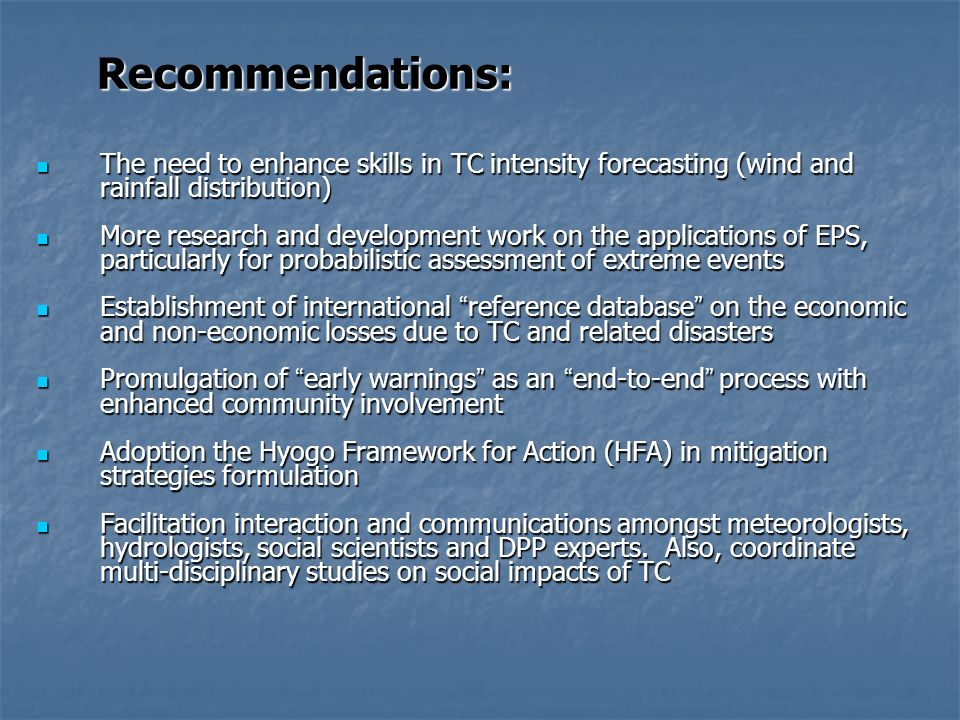 Recommendations: The need to enhance skills in TC intensity forecasting (wind and rainfall distribution) The need to enhance skills in TC intensity forecasting (wind and rainfall distribution) More research and development work on the applications of EPS, particularly for probabilistic assessment of extreme events More research and development work on the applications of EPS, particularly for probabilistic assessment of extreme events Establishment of international reference database on the economic and non-economic losses due to TC and related disasters Establishment of international reference database on the economic and non-economic losses due to TC and related disasters Promulgation of early warnings as an end-to-end process with enhanced community involvement Promulgation of early warnings as an end-to-end process with enhanced community involvement Adoption the Hyogo Framework for Action (HFA) in mitigation strategies formulation Adoption the Hyogo Framework for Action (HFA) in mitigation strategies formulation Facilitation interaction and communications amongst meteorologists, hydrologists, social scientists and DPP experts.