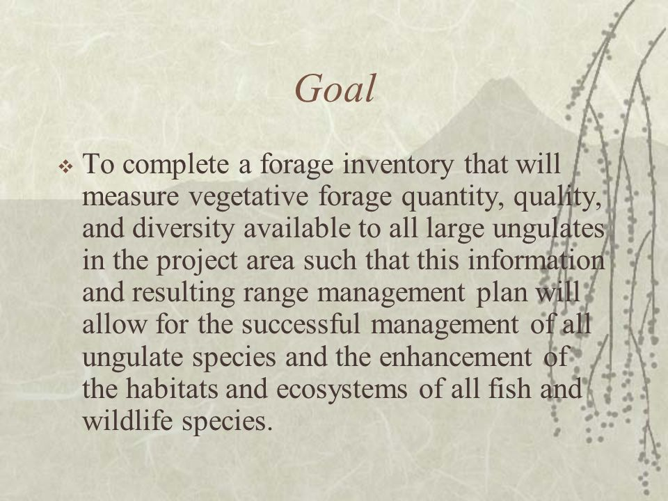 Goal To complete a forage inventory that will measure vegetative forage quantity, quality, and diversity available to all large ungulates in the project area such that this information and resulting range management plan will allow for the successful management of all ungulate species and the enhancement of the habitats and ecosystems of all fish and wildlife species.