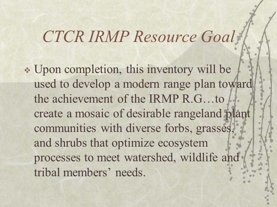 CTCR IRMP Resource Goal Upon completion, this inventory will be used to develop a modern range plan toward the achievement of the IRMP R.G…to create a mosaic of desirable rangeland plant communities with diverse forbs, grasses, and shrubs that optimize ecosystem processes to meet watershed, wildlife and tribal members needs.
