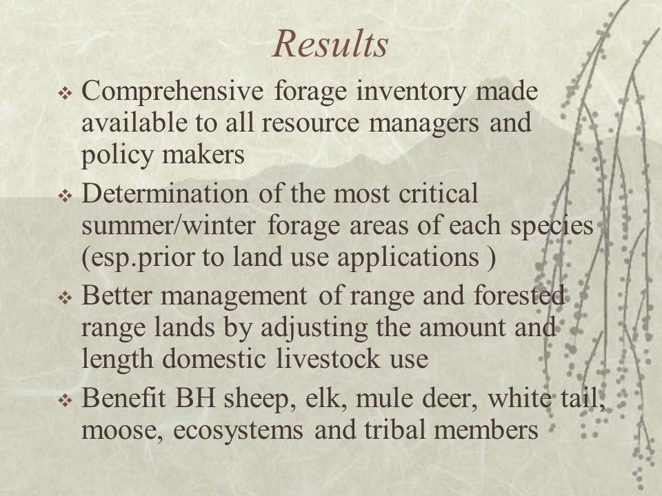 Results Comprehensive forage inventory made available to all resource managers and policy makers Determination of the most critical summer/winter forage areas of each species (esp.prior to land use applications ) Better management of range and forested range lands by adjusting the amount and length domestic livestock use Benefit BH sheep, elk, mule deer, white tail, moose, ecosystems and tribal members