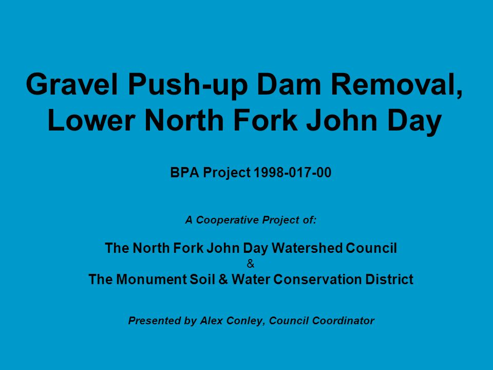 Gravel Push-up Dam Removal, Lower North Fork John Day BPA Project 1998-017-00 A Cooperative Project of: The North Fork John Day Watershed Council & The Monument Soil & Water Conservation District Presented by Alex Conley, Council Coordinator
