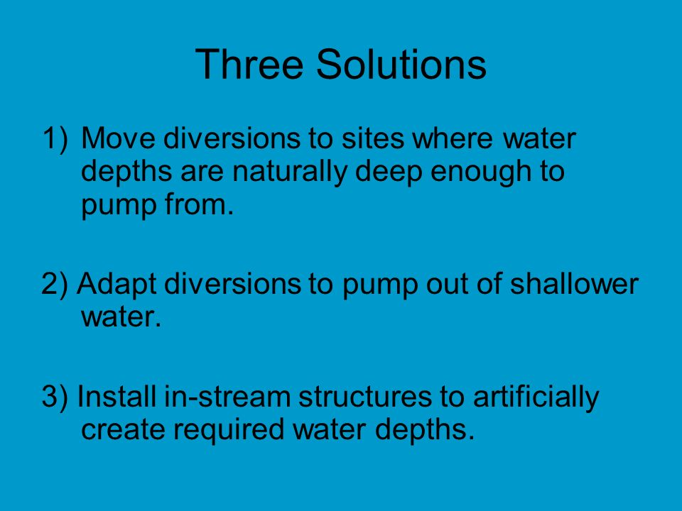 Three Solutions 1)Move diversions to sites where water depths are naturally deep enough to pump from.