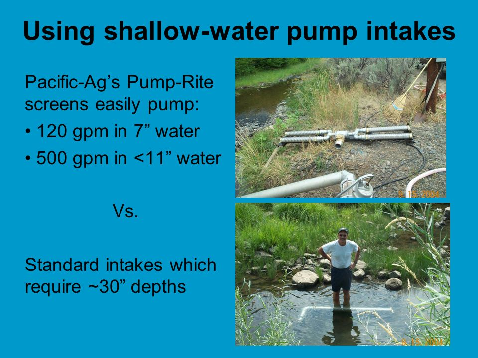 Using shallow-water pump intakes Pacific-Ags Pump-Rite screens easily pump: 120 gpm in 7 water 500 gpm in <11 water Vs.