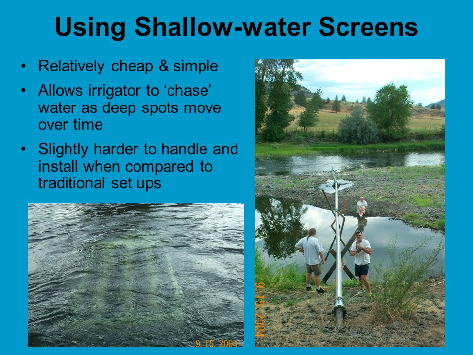 Using Shallow-water Screens Relatively cheap & simple Allows irrigator to chase water as deep spots move over time Slightly harder to handle and install when compared to traditional set ups