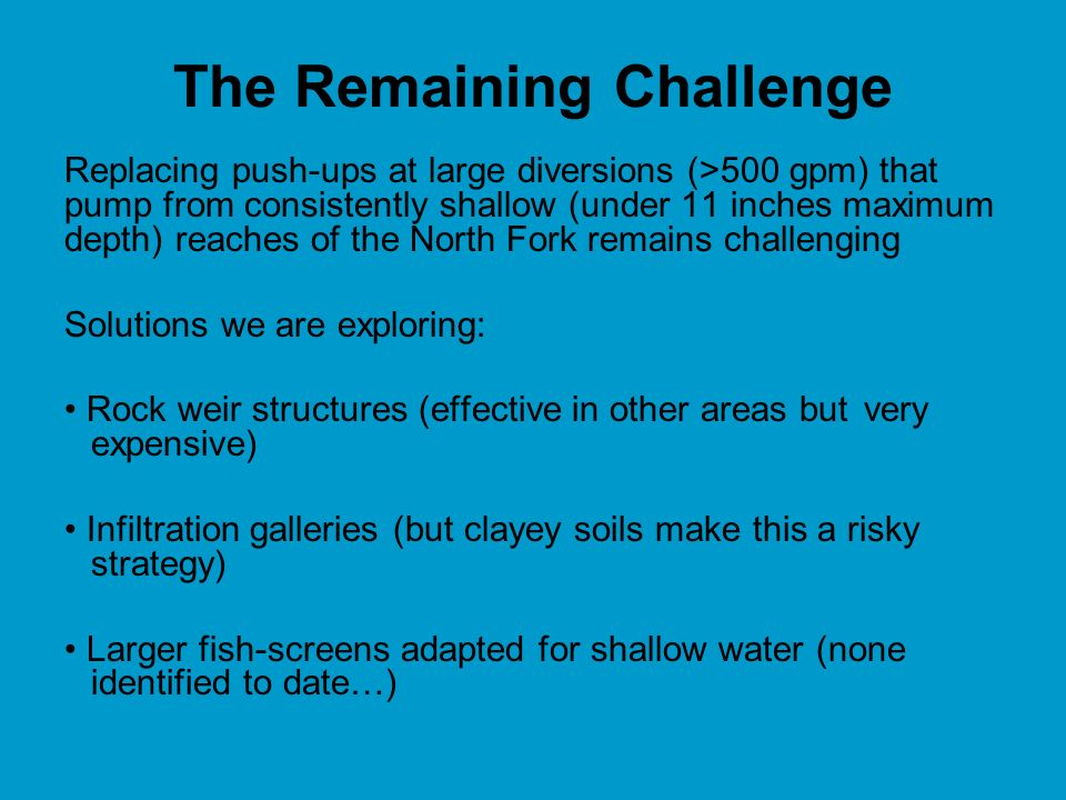 The Remaining Challenge Replacing push-ups at large diversions (>500 gpm) that pump from consistently shallow (under 11 inches maximum depth) reaches of the North Fork remains challenging Solutions we are exploring: Rock weir structures (effective in other areas but very expensive) Infiltration galleries (but clayey soils make this a risky strategy) Larger fish-screens adapted for shallow water (none identified to date…)