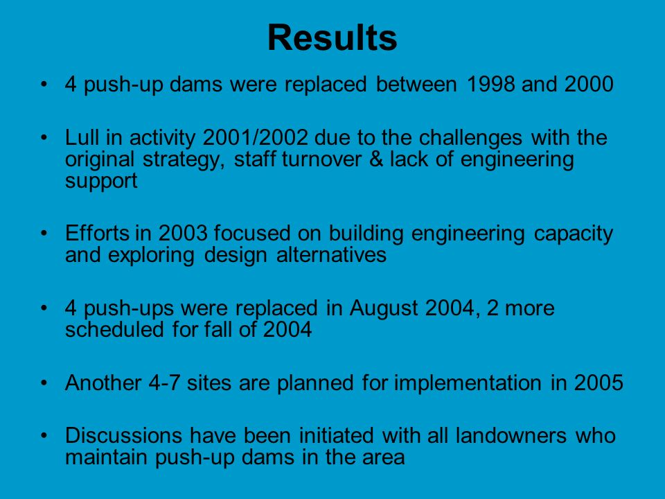 Results 4 push-up dams were replaced between 1998 and 2000 Lull in activity 2001/2002 due to the challenges with the original strategy, staff turnover & lack of engineering support Efforts in 2003 focused on building engineering capacity and exploring design alternatives 4 push-ups were replaced in August 2004, 2 more scheduled for fall of 2004 Another 4-7 sites are planned for implementation in 2005 Discussions have been initiated with all landowners who maintain push-up dams in the area