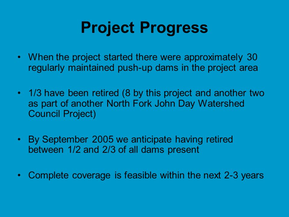 Project Progress When the project started there were approximately 30 regularly maintained push-up dams in the project area 1/3 have been retired (8 by this project and another two as part of another North Fork John Day Watershed Council Project) By September 2005 we anticipate having retired between 1/2 and 2/3 of all dams present Complete coverage is feasible within the next 2-3 years