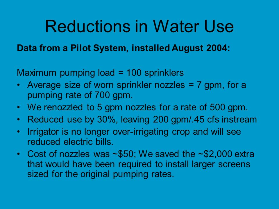Reductions in Water Use Data from a Pilot System, installed August 2004: Maximum pumping load = 100 sprinklers Average size of worn sprinkler nozzles = 7 gpm, for a pumping rate of 700 gpm.