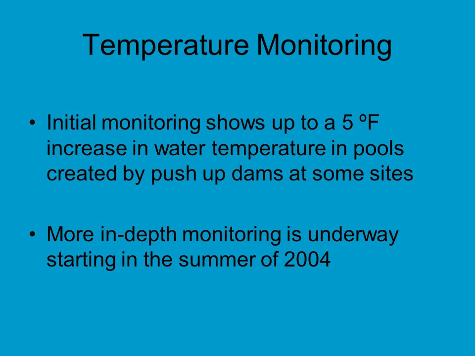 Temperature Monitoring Initial monitoring shows up to a 5 ºF increase in water temperature in pools created by push up dams at some sites More in-depth monitoring is underway starting in the summer of 2004