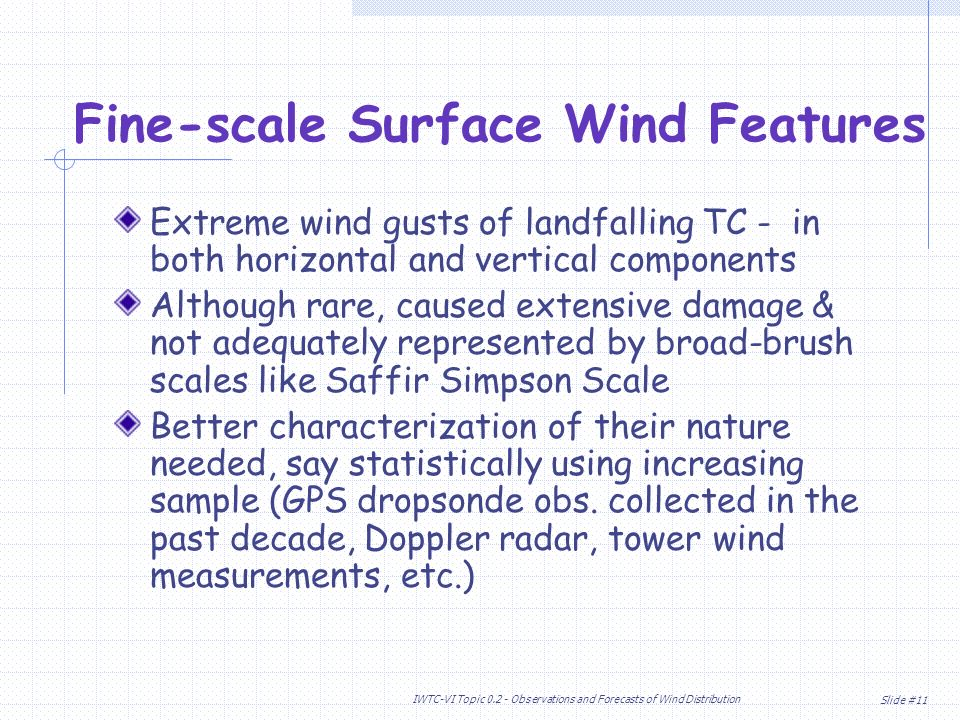Slide #11 IWTC-VI Topic Observations and Forecasts of Wind Distribution Extreme wind gusts of landfalling TC - in both horizontal and vertical components Although rare, caused extensive damage & not adequately represented by broad-brush scales like Saffir Simpson Scale Better characterization of their nature needed, say statistically using increasing sample (GPS dropsonde obs.