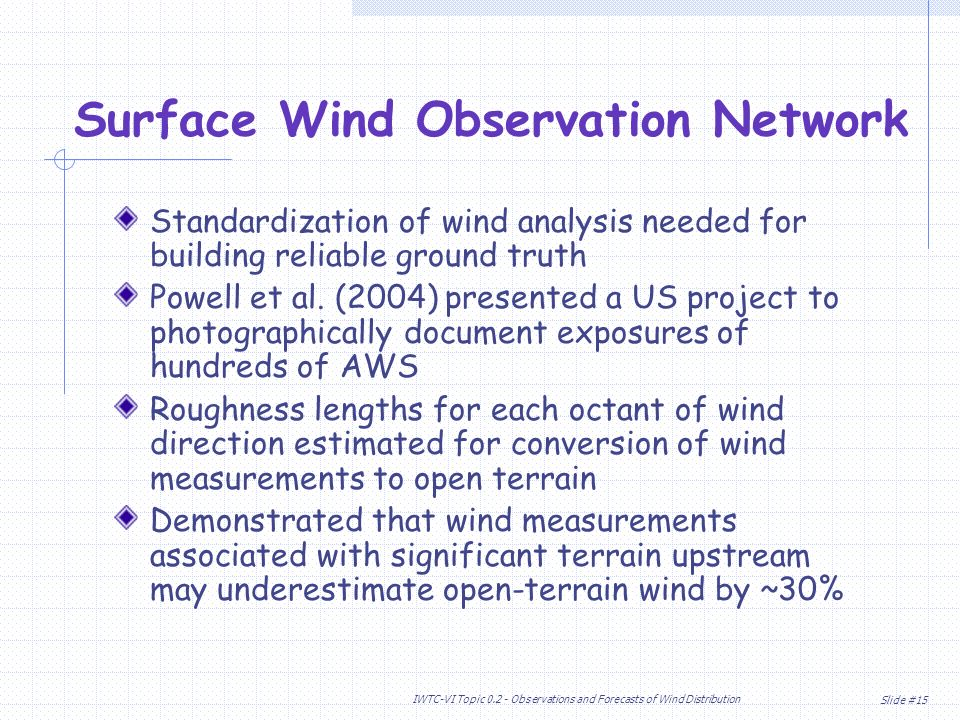 Slide #15 IWTC-VI Topic Observations and Forecasts of Wind Distribution Standardization of wind analysis needed for building reliable ground truth Powell et al.