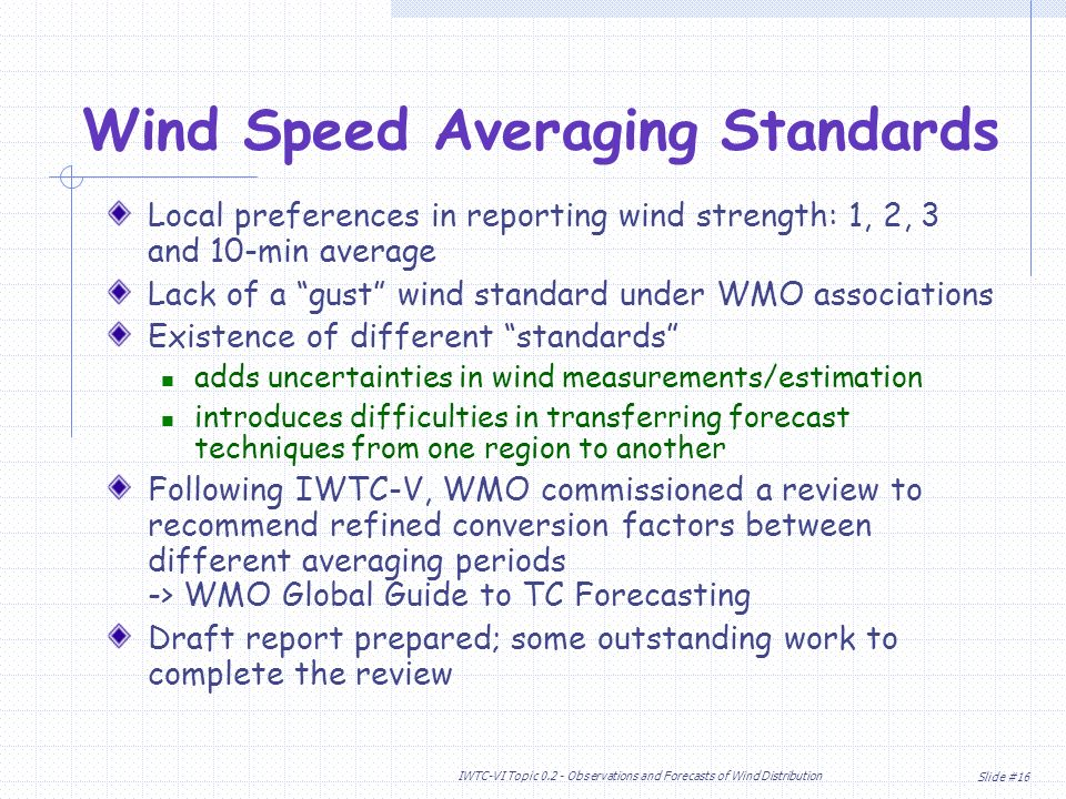 Slide #16 IWTC-VI Topic Observations and Forecasts of Wind Distribution Local preferences in reporting wind strength: 1, 2, 3 and 10-min average Lack of a gust wind standard under WMO associations Existence of different standards adds uncertainties in wind measurements/estimation introduces difficulties in transferring forecast techniques from one region to another Following IWTC-V, WMO commissioned a review to recommend refined conversion factors between different averaging periods -> WMO Global Guide to TC Forecasting Draft report prepared; some outstanding work to complete the review Wind Speed Averaging Standards