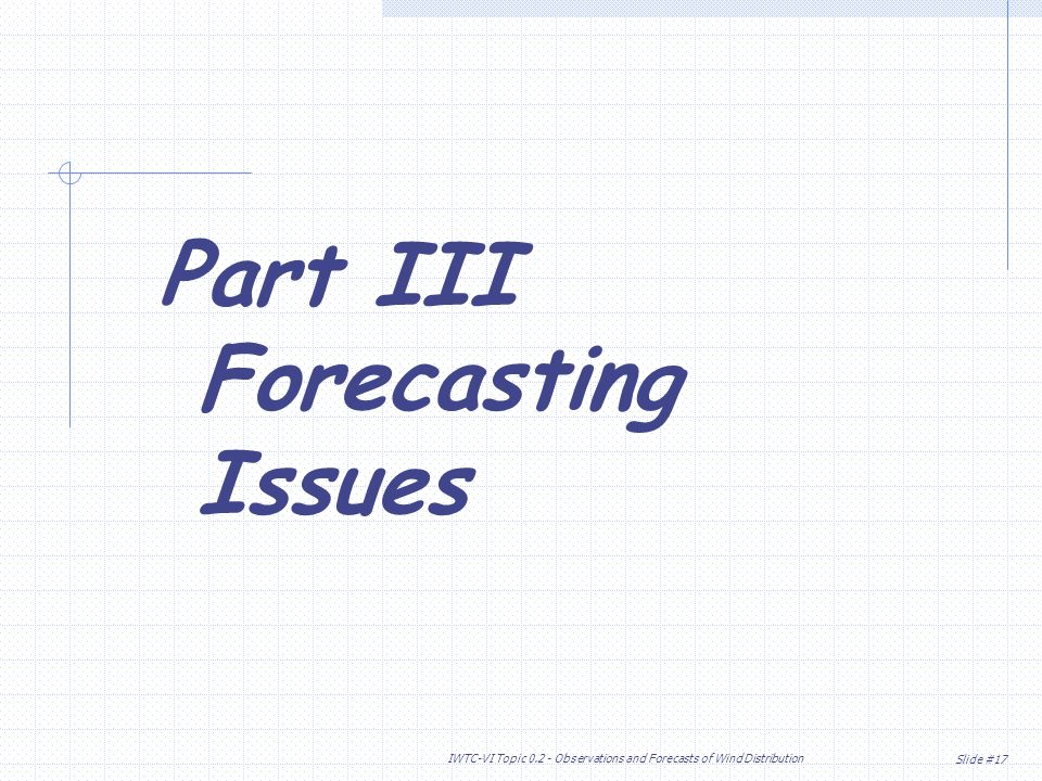 Slide #17 IWTC-VI Topic Observations and Forecasts of Wind Distribution Part III Forecasting Issues