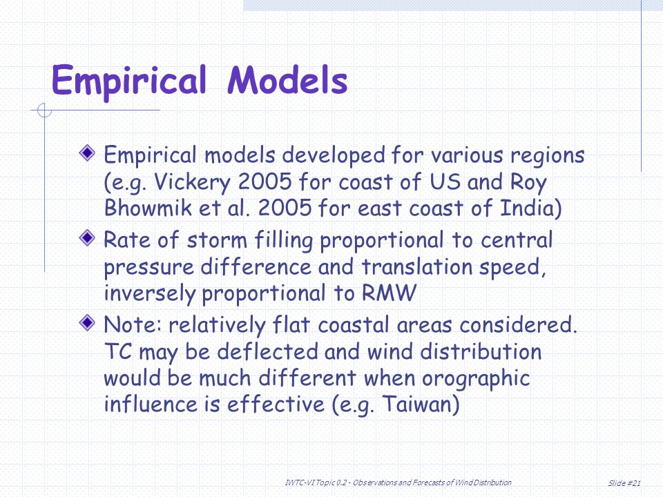 Slide #21 IWTC-VI Topic Observations and Forecasts of Wind Distribution Empirical models developed for various regions (e.g.