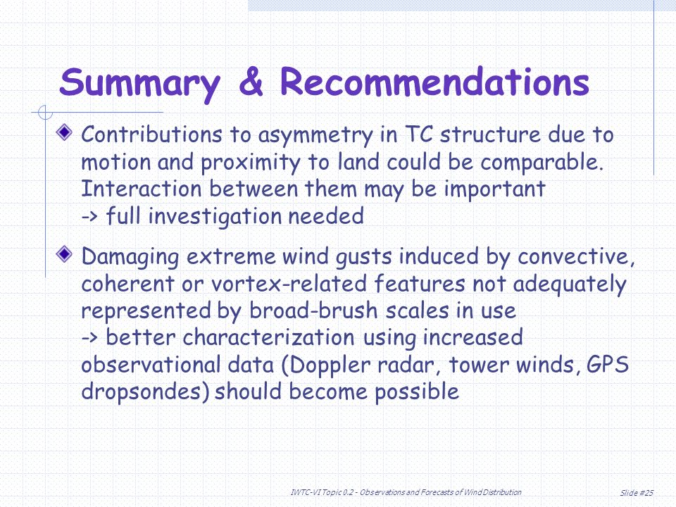 Slide #25 IWTC-VI Topic Observations and Forecasts of Wind Distribution Summary & Recommendations Contributions to asymmetry in TC structure due to motion and proximity to land could be comparable.