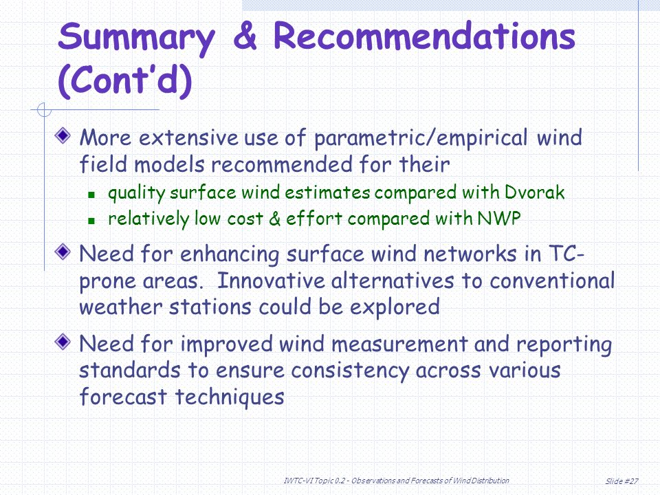 Slide #27 IWTC-VI Topic Observations and Forecasts of Wind Distribution Summary & Recommendations (Contd) More extensive use of parametric/empirical wind field models recommended for their quality surface wind estimates compared with Dvorak relatively low cost & effort compared with NWP Need for enhancing surface wind networks in TC- prone areas.