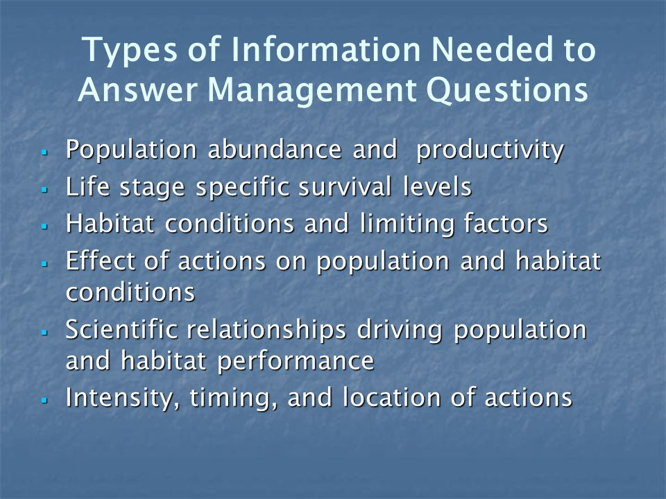 Types of Information Needed to Answer Management Questions Population abundance and productivity Population abundance and productivity Life stage spec