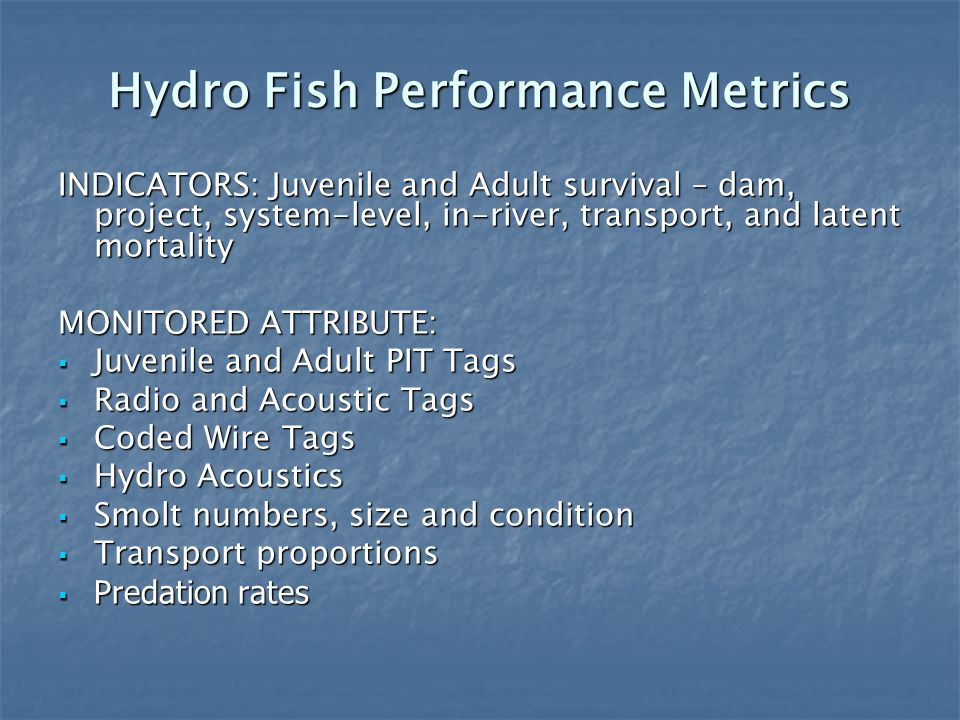 Hydro Fish Performance Metrics INDICATORS: Juvenile and Adult survival – dam, project, system-level, in-river, transport, and latent mortality MONITORED ATTRIBUTE: Juvenile and Adult PIT Tags Juvenile and Adult PIT Tags Radio and Acoustic Tags Radio and Acoustic Tags Coded Wire Tags Coded Wire Tags Hydro Acoustics Hydro Acoustics Smolt numbers, size and condition Smolt numbers, size and condition Transport proportions Transport proportions Predation rates Predation rates
