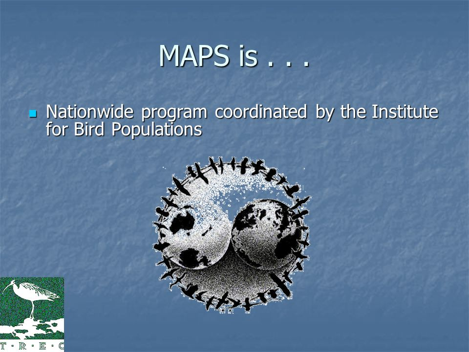 MAPS is... Nationwide program coordinated by the Institute for Bird Populations Nationwide program coordinated by the Institute for Bird Populations