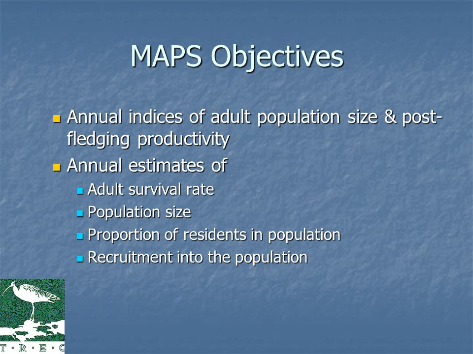 MAPS Objectives Annual indices of adult population size & post- fledging productivity Annual indices of adult population size & post- fledging productivity Annual estimates of Annual estimates of Adult survival rate Adult survival rate Population size Population size Proportion of residents in population Proportion of residents in population Recruitment into the population Recruitment into the population