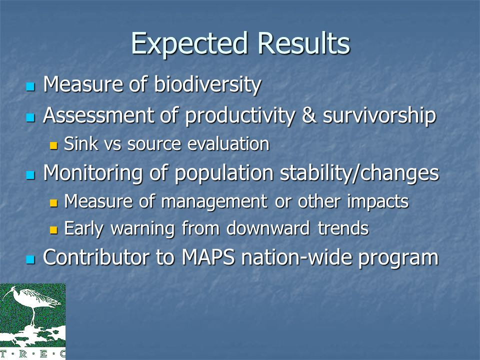 Expected Results Measure of biodiversity Measure of biodiversity Assessment of productivity & survivorship Assessment of productivity & survivorship Sink vs source evaluation Sink vs source evaluation Monitoring of population stability/changes Monitoring of population stability/changes Measure of management or other impacts Measure of management or other impacts Early warning from downward trends Early warning from downward trends Contributor to MAPS nation-wide program Contributor to MAPS nation-wide program