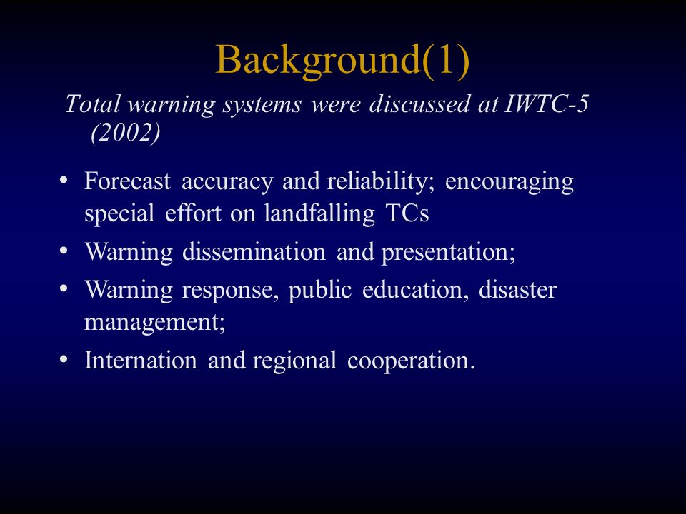 Background(1) Total warning systems were discussed at IWTC-5 (2002) Forecast accuracy and reliability; encouraging special effort on landfalling TCs Warning dissemination and presentation; Warning response, public education, disaster management; Internation and regional cooperation.