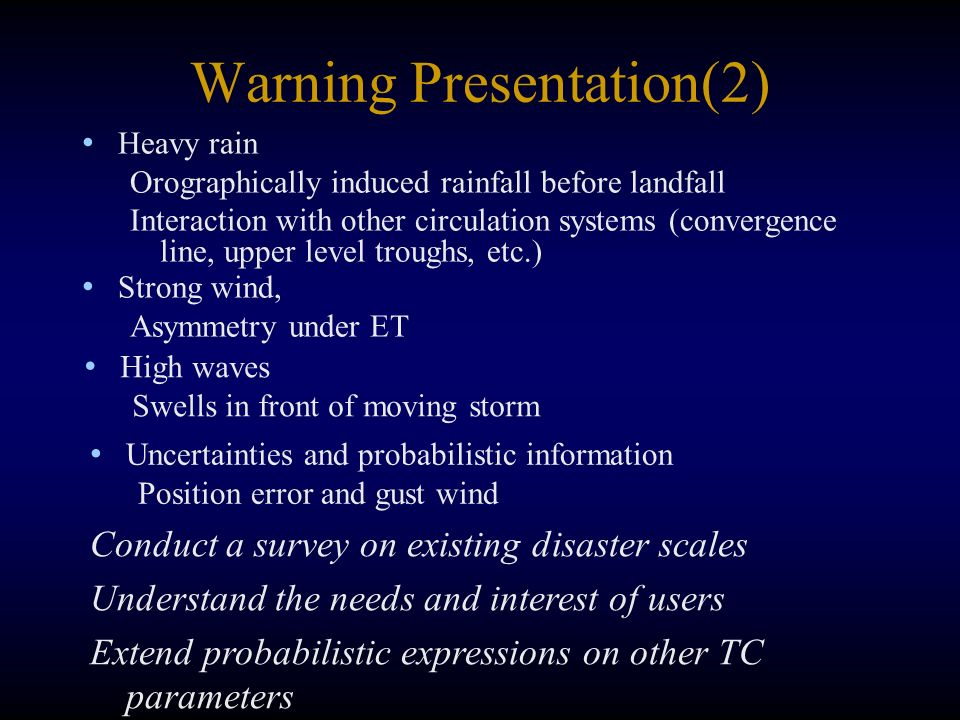 Warning Presentation(2) Heavy rain Orographically induced rainfall before landfall Interaction with other circulation systems (convergence line, upper level troughs, etc.) Strong wind, Asymmetry under ET High waves Swells in front of moving storm Conduct a survey on existing disaster scales Understand the needs and interest of users Extend probabilistic expressions on other TC parameters Uncertainties and probabilistic information Position error and gust wind