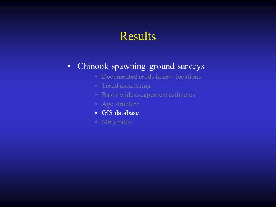 Results Chinook spawning ground surveys Documented redds in new locations Trend monitoring Basin-wide escapement estimates Age structure GIS database