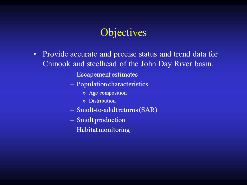 Objectives Provide accurate and precise status and trend data for Chinook and steelhead of the John Day River basin.
